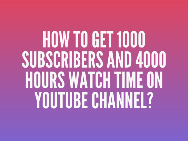 How To Get 1000 Subscribers And 4000 Hours Watch Time On YouTube Channel?